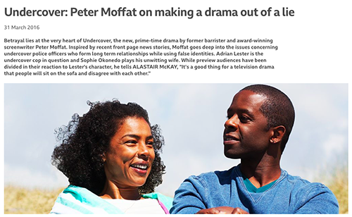 """BBC broadcast Peter Moffat's drama Undercover.<br><a href=""""https://www.bbc.co.uk/programmes/articles/2d94Jwc1Lb16nfQPy6LjVnh/undercover-peter-moffat-on-making-a-drama-out-of-a-lie"""" target=""""blank"""" rel=""""noopener noreferrer"""">[ BBC WEBSITE ]</a>"""